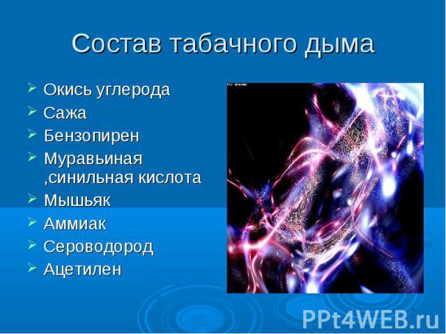 Состав табачного дыма Окись углеродаСажаБензопиренМуравьиная ,синильная кислотаМышьякАммиакСероводородАцетилен