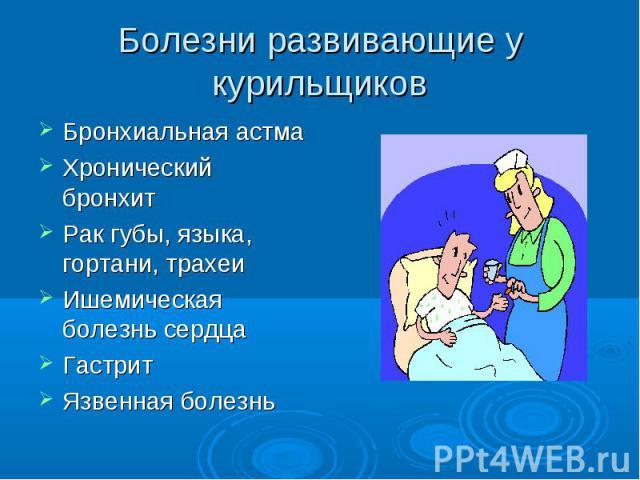 Болезни развивающие у курильщиков Бронхиальная астмаХронический бронхитРак губы, языка, гортани, трахеиИшемическая болезнь сердцаГастритЯзвенная болезнь