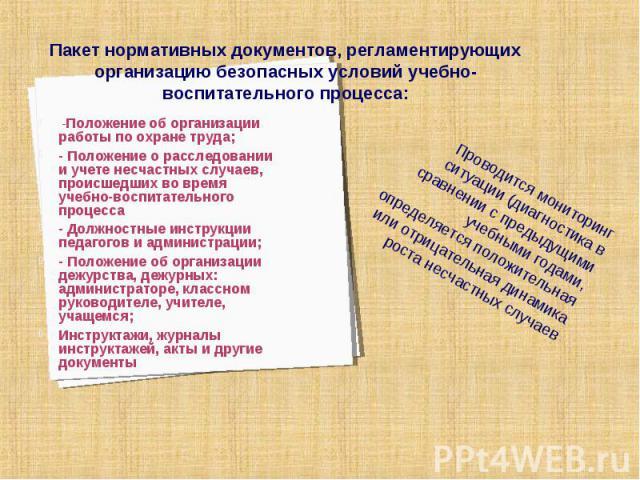 Пакет нормативных документов, регламентирующих организацию безопасных условий учебно-воспитательного процесса: -Положение об организации работы по охране труда;- Положение о расследовании и учете несчастных случаев, происшедших во время учебно-воспи…