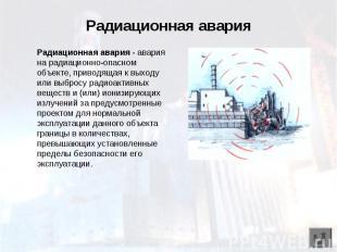 Радиационная авария Радиационная авария - авария на радиационно-опасном объекте,