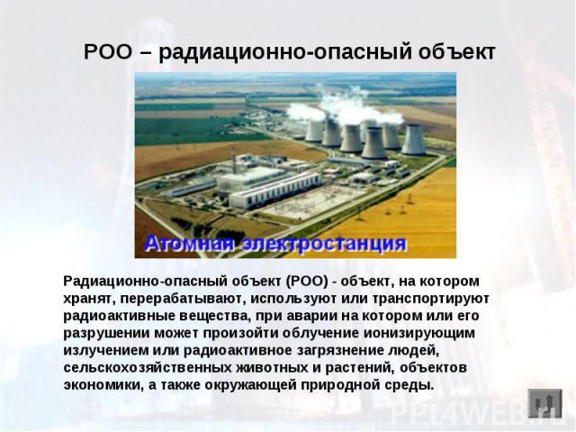 РОО – радиационно-опасный объект Радиационно-опасный объект (РОО) - объект, на котором хранят, перерабатывают, используют или транспортируют радиоактивные вещества, при аварии на котором или его разрушении может произойти облучение ионизирующим излу…
