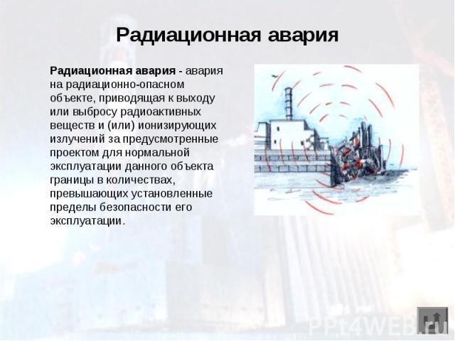 Радиационная авария Радиационная авария - авария на радиационно-опасном объекте, приводящая к выходу или выбросу радиоактивных веществ и (или) ионизирующих излучений за предусмотренные проектом для нормальной эксплуатации данного объекта границы в к…