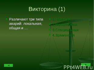 Викторина (1) Различают три типа аварий: локальная, общая и … 1. Местная2.Масшта