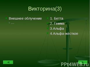 Викторина(3) Внешнее облучение - …1. Бетта2. Гамма3.Альфа4.Альфа-жёсткое