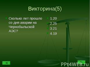 Викторина(5) Сколько лет прошло со дня аварии на Чернобыльской АЭС?1.202.253.214