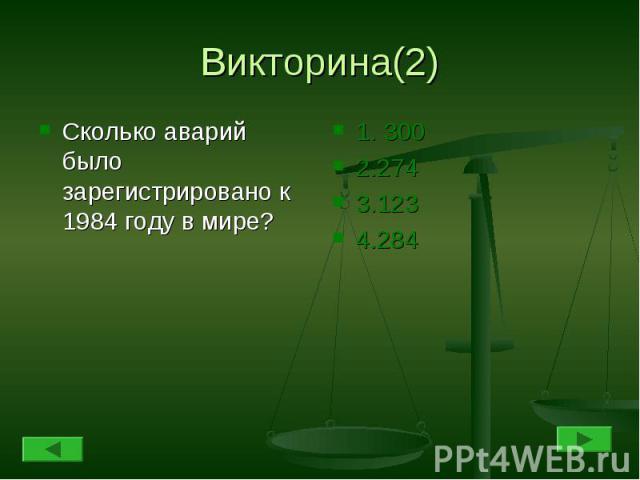 Викторина(2) Сколько аварий было зарегистрировано к 1984 году в мире?1. 3002.2743.1234.284