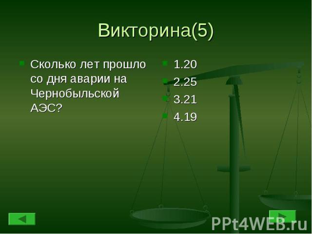 Викторина(5) Сколько лет прошло со дня аварии на Чернобыльской АЭС?1.202.253.214.19