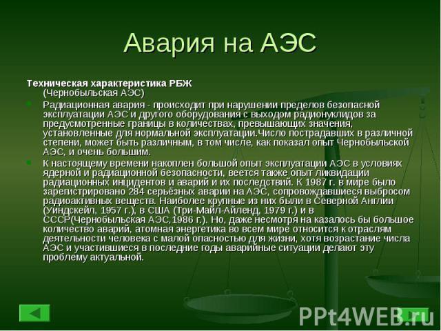 Авария на АЭС Техническая характеристика РБЖ(Чернобыльская АЭС)Радиационная авария - происходит при нарушении пределов безопасной эксплуатации АЭС и другого оборудования с выходом радионуклидов за предусмотренные границы в количествах, превышающих з…