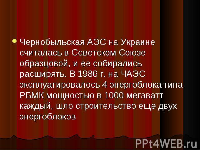 Чернобыльская АЭС на Украине считалась в Советском Союзе образцовой, и ее собирались расширять. В 1986 г. на ЧАЭС эксплуатировалось 4 энергоблока типа РБМК мощностью в 1000 мегаватт каждый, шло строительство еще двух энергоблоков