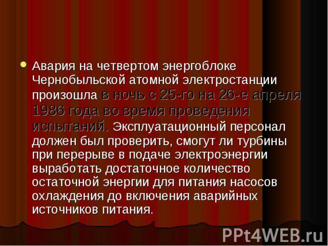 Авария на четвертом энергоблоке Чернобыльской атомной электростанции произошла в ночь с 25-го на 26-е апреля 1986 года во время проведения испытаний. Эксплуатационный персонал должен был проверить, смогут ли турбины при перерыве в подаче электроэнер…