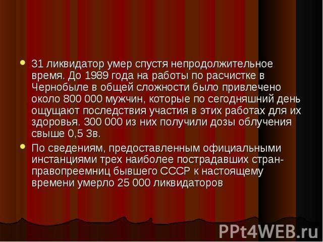 31 ликвидатор умер спустя непродолжительное время. До 1989 года на работы по расчистке в Чернобыле в общей сложности было привлечено около 800 000 мужчин, которые по сегодняшний день ощущают последствия участия в этих работах для их здоровья. 300 00…