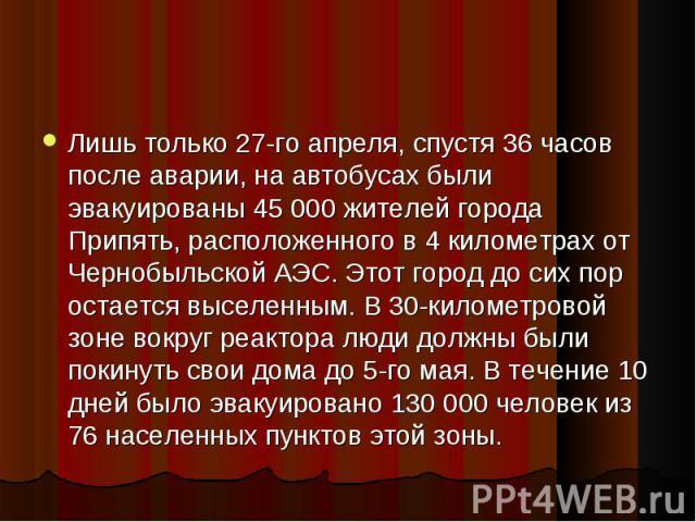 Лишь только 27-го апреля, спустя 36 часов после аварии, на автобусах были эвакуированы 45 000 жителей города Припять, расположенного в 4 километрах от Чернобыльской АЭС. Этот город до сих пор остается выселенным. В 30-километровой зоне вокруг реакто…