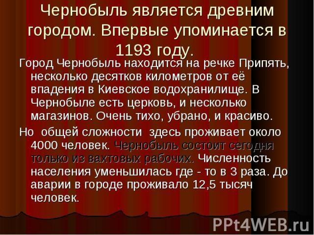 Чернобыль является древним городом. Впервые упоминается в 1193 году. Город Чернобыль находится на речке Припять, несколько десятков километров от её впадения в Киевское водохранилище. В Чернобыле есть церковь, и несколько магазинов. Очень тихо, убра…