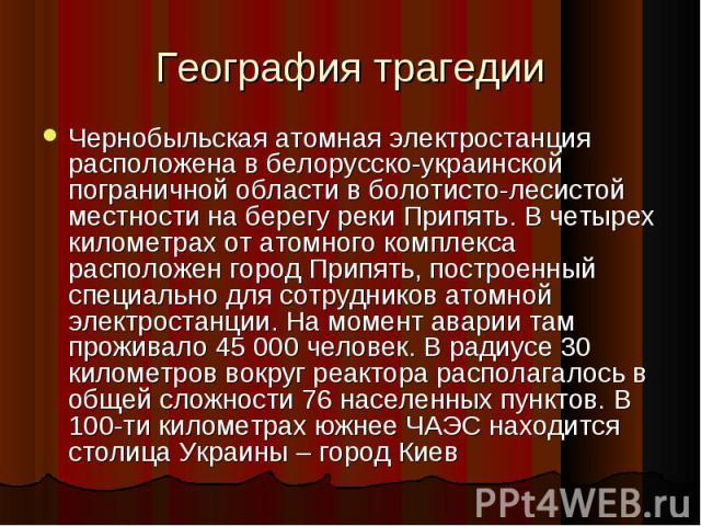 География трагедии Чернобыльская атомная электростанция расположена в белорусско-украинской пограничной области в болотисто-лесистой местности на берегу реки Припять. В четырех километрах от атомного комплекса расположен город Припять, построенный с…