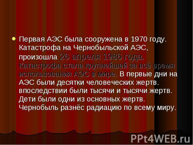 Первая АЭС была сооружена в 1970 году. Катастрофа на Чернобыльской АЭС, произошла 26 апреля 1986 года. Катастрофа стала крупнейшей за всё время использования АЭС в мире. В первые дни на АЭС были десятки человеческих жертв. впоследствии были тысячи и…