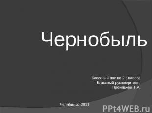 Чернобыль Классный час во 2 а классеКлассный руководитель: Прокошева Т.А.