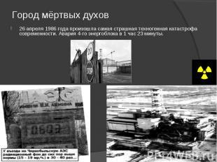 Город мёртвых духов 26 апреля 1986 года произошла самая страшная техногенная кат