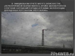 В официальном отчете МАГАТЭ записано так: «Первопричиной аварии явилось крайне м