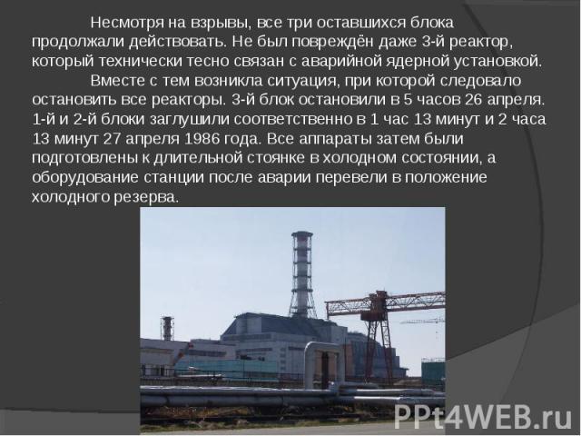 Несмотря на взрывы, все три оставшихся блока продолжали действовать. Не был повреждён даже 3-й реактор, который технически тесно связан с аварийной ядерной установкой.Вместе с тем возникла ситуация, при которой следовало остановить все реакторы. 3-й…