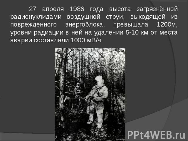 27 апреля 1986 года высота загрязнённой радионуклидами воздушной струи, выходящей из повреждённого энергоблока, превышала 1200м, уровни радиации в ней на удалении 5-10 км от места аварии составляли 1000 мВ/ч.