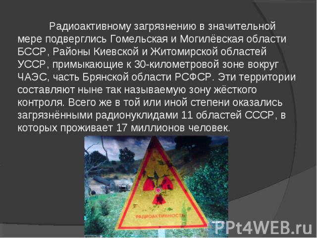 Радиоактивному загрязнению в значительной мере подверглись Гомельская и Могилёвская области БССР, Районы Киевской и Житомирской областей УССР, примыкающие к 30-километровой зоне вокруг ЧАЭС, часть Брянской области РСФСР. Эти территории составляют ны…