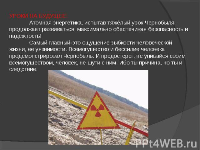 УРОКИ НА БУДУЩЕЕ: Атомная энергетика, испытав тяжёлый урок Чернобыля, продолжает развиваться, максимально обеспечивая безопасность и надёжность! Самый главный-это ощущение зыбкости человеческой жизни, ее уязвимости. Всемогущество и бессилие человека…