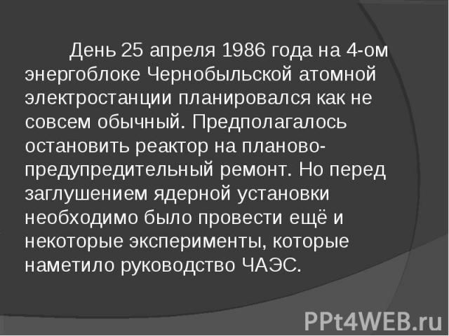 День 25 апреля 1986 года на 4-ом энергоблоке Чернобыльской атомной электростанции планировался как не совсем обычный. Предполагалось остановить реактор на планово-предупредительный ремонт. Но перед заглушением ядерной установки необходимо было прове…