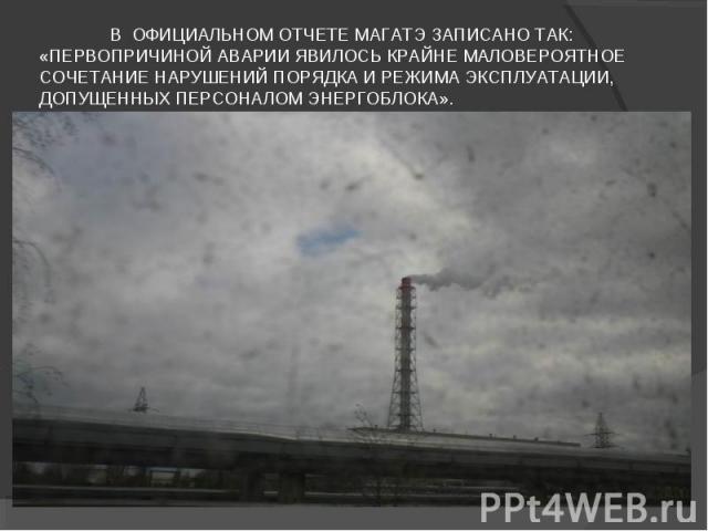 В официальном отчете МАГАТЭ записано так: «Первопричиной аварии явилось крайне маловероятное сочетание нарушений порядка и режима эксплуатации, допущенных персоналом энергоблока».