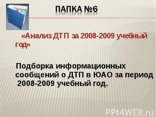 Папка №6 «Анализ ДТП за 2008-2009 учебный год» Подборка информационных сообщений
