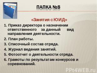Папка №8 «Занятия с ЮИД»1. Приказ директора о назначении ответственного за данны