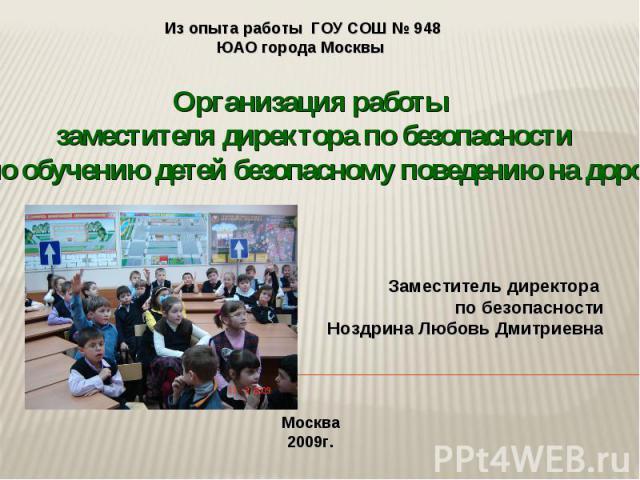 Организация работы заместителя директора по безопасности по обучению детей безопасному поведению на дорогах Заместитель директора по безопасности Ноздрина Любовь Дмитриевна