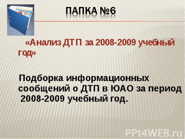 Папка №6 «Анализ ДТП за 2008-2009 учебный год» Подборка информационных сообщений о ДТП в ЮАО за период 2008-2009 учебный год.
