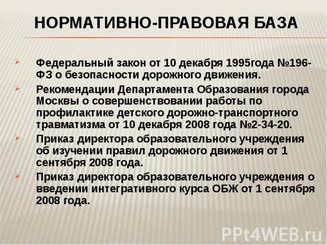 Нормативно-правовая база Федеральный закон от 10 декабря 1995года №196-ФЗ о безопасности дорожного движения.Рекомендации Департамента Образования города Москвы о совершенствовании работы по профилактике детского дорожно-транспортного травматизма от …