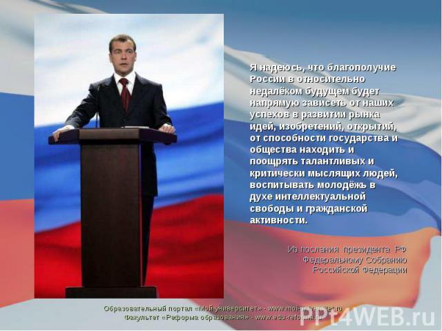 Я надеюсь, что благополучие России в относительно недалёком будущем будет напрямую зависеть от наших успехов в развитии рынка идей, изобретений, открытий, от способности государства и общества находить и поощрять талантливых и критически мыслящих лю…