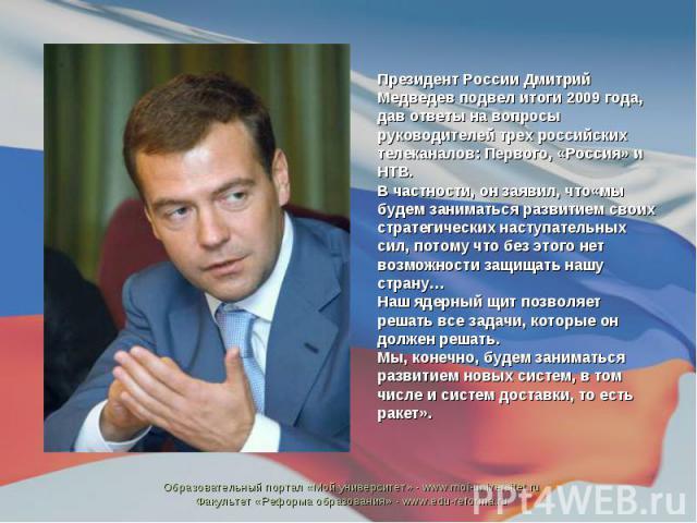 Президент России Дмитрий Медведев подвел итоги 2009 года, дав ответы на вопросы руководителей трех российских телеканалов: Первого, «Россия» и НТВ. В частности, он заявил, что«мы будем заниматься развитием своих стратегических наступательных сил, по…