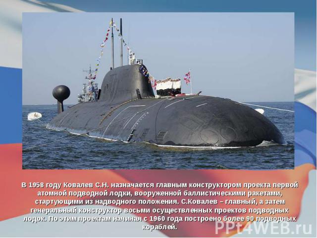 В 1958 году Ковалев С.Н. назначается главным конструктором проекта первой атомной подводной лодки, вооруженной баллистическими ракетами, стартующими из надводного положения. С.Ковалев – главный, а затем генеральный конструктор восьми осуществленных …