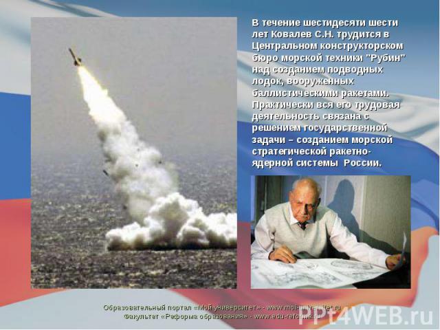 В течение шестидесяти шести лет Ковалев С.Н. трудится в Центральном конструкторском бюро морской техники