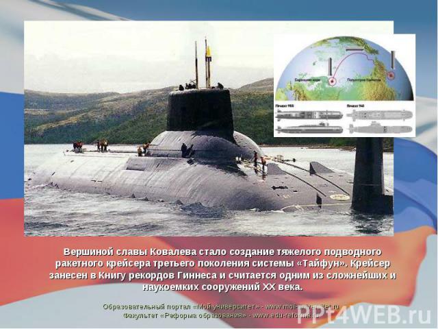 Вершиной славы Ковалева стало создание тяжелого подводного ракетного крейсера третьего поколения системы «Тайфун». Крейсер занесен в Книгу рекордов Гиннеса и считается одним из сложнейших и наукоемких сооружений ХХ века.