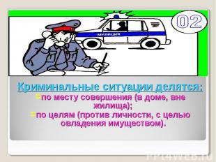 Криминальные ситуации делятся:по месту совершения (в доме, вне жилища);по целям
