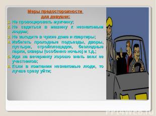 Меры предосторожности для девушек:Не провоцировать мужчину;Не садиться в машину