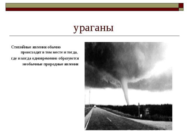 ураганы Стихийные явления обычно происходят в том месте и тогда,где и когда одновременно образуютсянеобычные природные явления