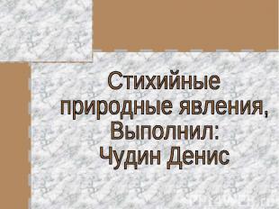 Стихийныеприродные явления,Выполнил: Чудин Денис