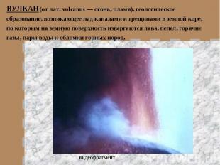 ВУЛКАН (от лат. vulcanus — огонь, пламя), геологическое образование, возникающее
