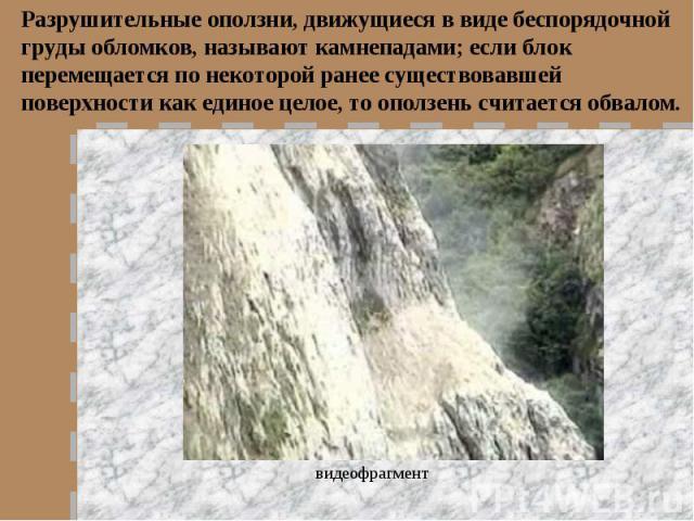 Разрушительные оползни, движущиеся в виде беспорядочной груды обломков, называют камнепадами; если блок перемещается по некоторой ранее существовавшей поверхности как единое целое, то оползень считается обвалом.видеофрагмент