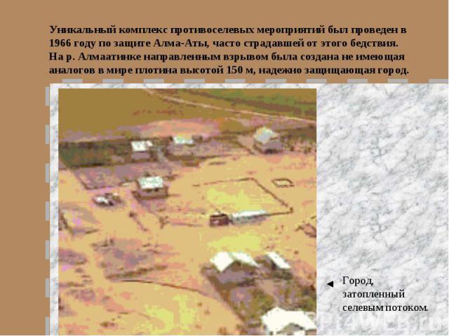 Уникальный комплекс противоселевых мероприятий был проведен в 1966 году по защите Алма-Аты, часто страдавшей от этого бедствия. На р. Алмаатинке направленным взрывом была создана не имеющая аналогов в мире плотина высотой 150 м, надежно защищающая г…