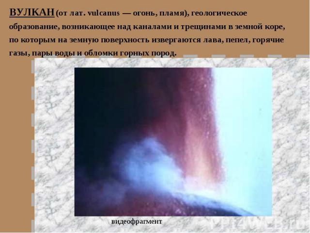 ВУЛКАН (от лат. vulcanus — огонь, пламя), геологическое образование, возникающее над каналами и трещинами в земной коре, по которым на земную поверхность извергаются лава, пепел, горячие газы, пары воды и обломки горных пород.видеофрагмент
