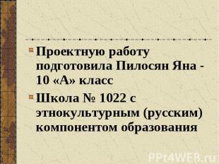 Проектную работу подготовила Пилосян Яна - 10 «А» классШкола № 1022 с этнокульту