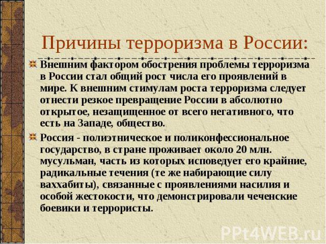 Причины терроризма в России: Внешним фактором обострения проблемы терроризма в России стал общий рост числа его проявлений в мире. К внешним стимулам роста терроризма следует отнести резкое превращение России в абсолютно открытое, незащищенное от вс…