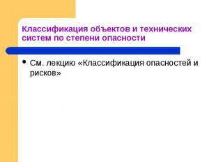 Классификация объектов и технических систем по степени опасности См. лекцию «Кла