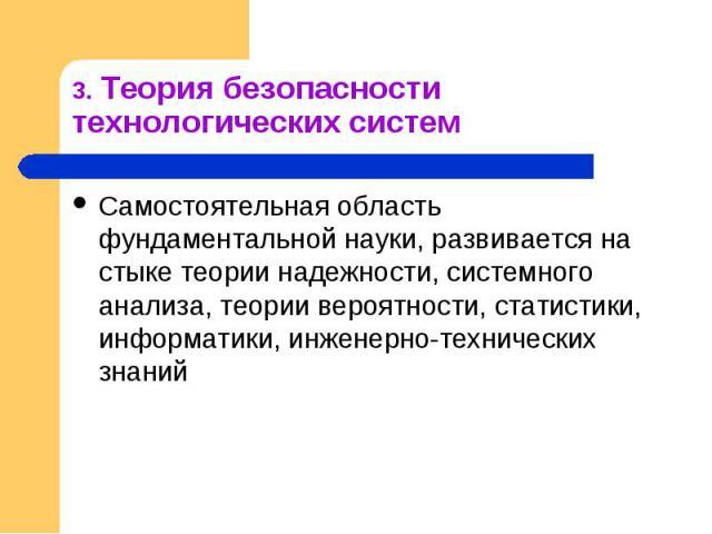 3. Теория безопасности технологических систем Самостоятельная область фундаментальной науки, развивается на стыке теории надежности, системного анализа, теории вероятности, статистики, информатики, инженерно-технических знаний